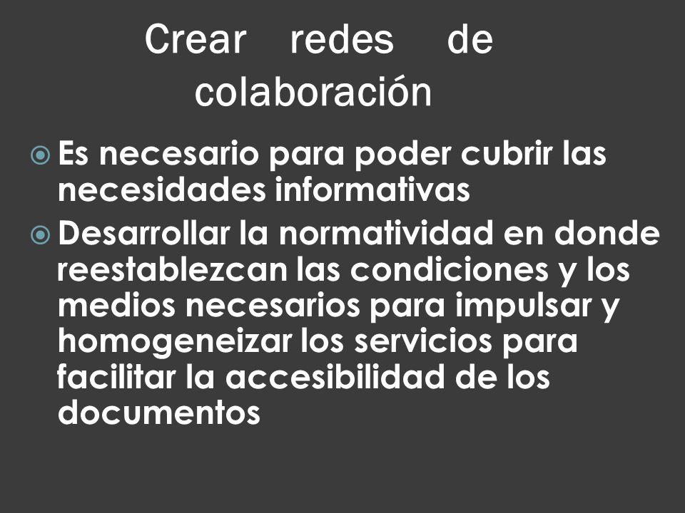 Crear redes de colaboración Es necesario para poder cubrir las necesidades informativas Desarrollar la normatividad en donde reestablezcan las condici