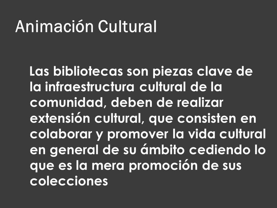 Animación Cultural Las bibliotecas son piezas clave de la infraestructura cultural de la comunidad, deben de realizar extensión cultural, que consiste