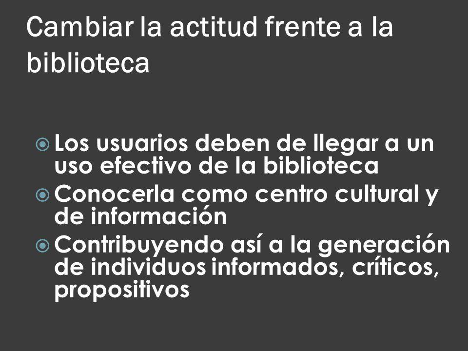 Cambiar la actitud frente a la biblioteca Los usuarios deben de llegar a un uso efectivo de la biblioteca Conocerla como centro cultural y de informac