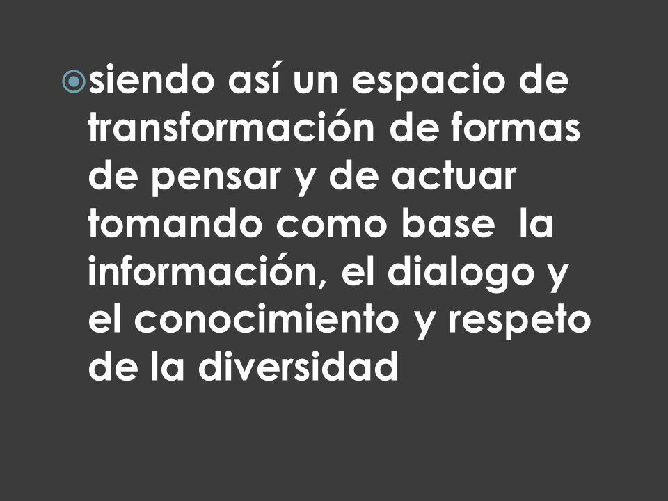 siendo así un espacio de transformación de formas de pensar y de actuar tomando como base la información, el dialogo y el conocimiento y respeto de la
