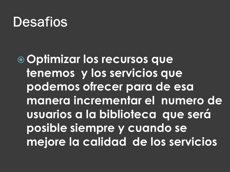 Desafios Optimizar los recursos que tenemos y los servicios que podemos ofrecer para de esa manera incrementar el numero de usuarios a la biblioteca q