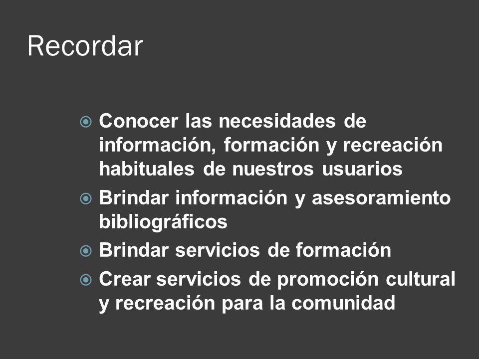 Recordar Conocer las necesidades de información, formación y recreación habituales de nuestros usuarios Brindar información y asesoramiento bibliográf