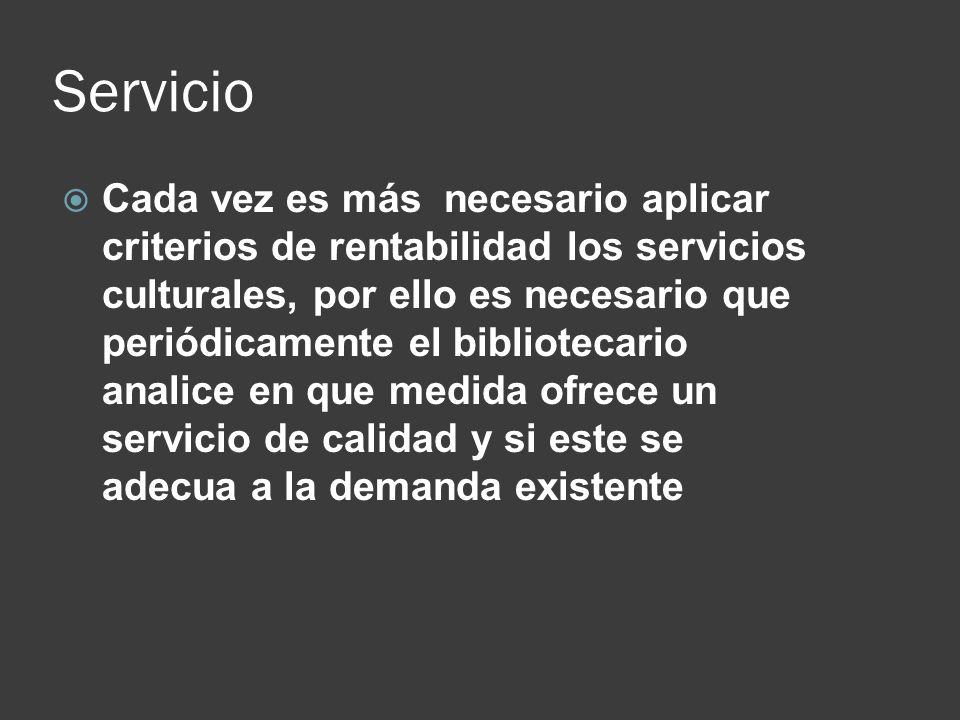 Servicio Cada vez es más necesario aplicar criterios de rentabilidad los servicios culturales, por ello es necesario que periódicamente el bibliotecar