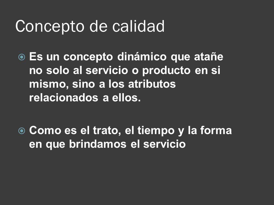 Concepto de calidad Es un concepto dinámico que atañe no solo al servicio o producto en si mismo, sino a los atributos relacionados a ellos. Como es e