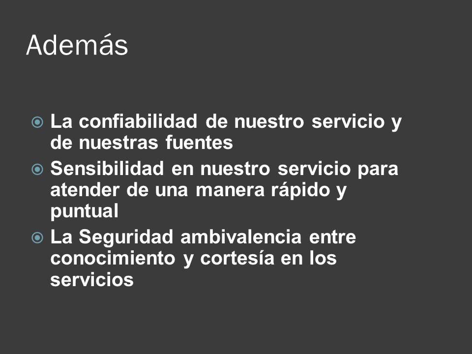Además La confiabilidad de nuestro servicio y de nuestras fuentes Sensibilidad en nuestro servicio para atender de una manera rápido y puntual La Segu