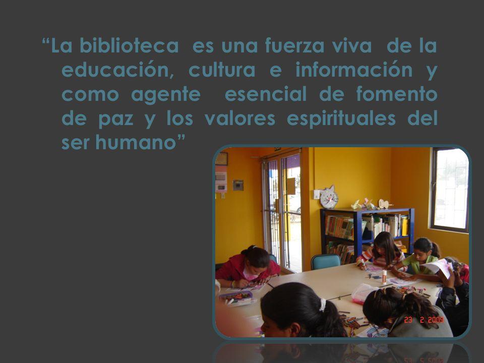 La biblioteca es una fuerza viva de la educación, cultura e información y como agente esencial de fomento de paz y los valores espirituales del ser hu