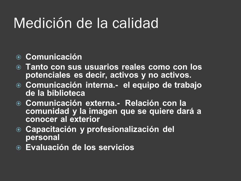 Medición de la calidad Comunicación Tanto con sus usuarios reales como con los potenciales es decir, activos y no activos. Comunicación interna.- el e