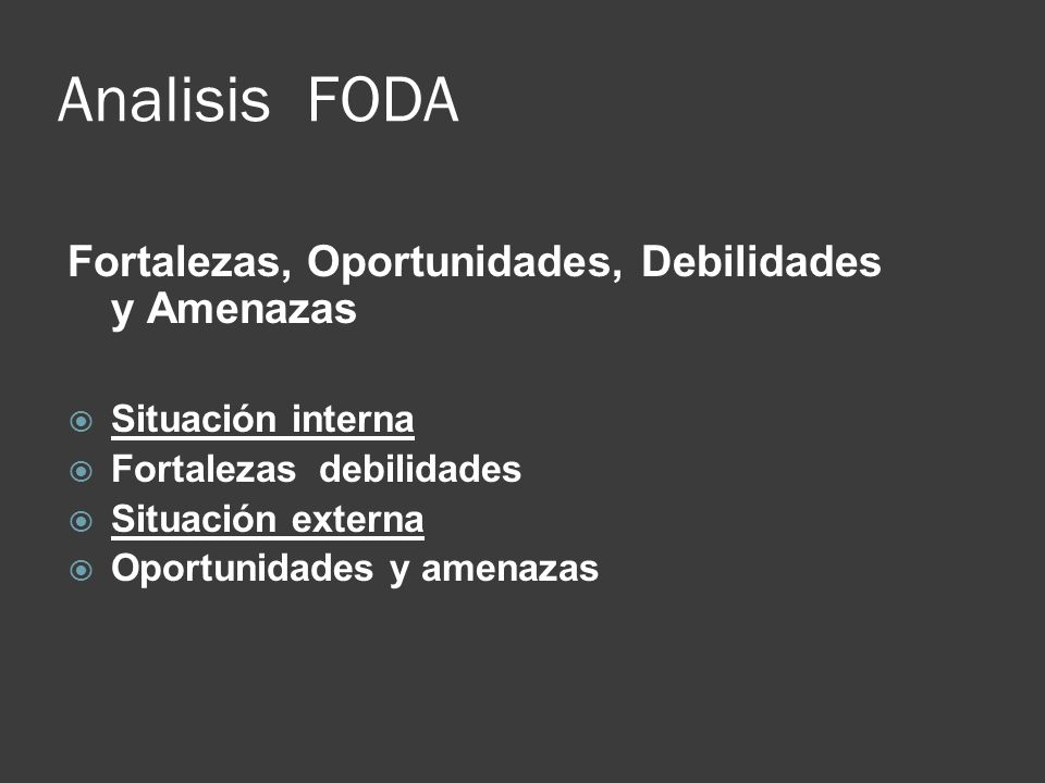 Analisis FODA Fortalezas, Oportunidades, Debilidades y Amenazas Situación interna Fortalezas debilidades Situación externa Oportunidades y amenazas