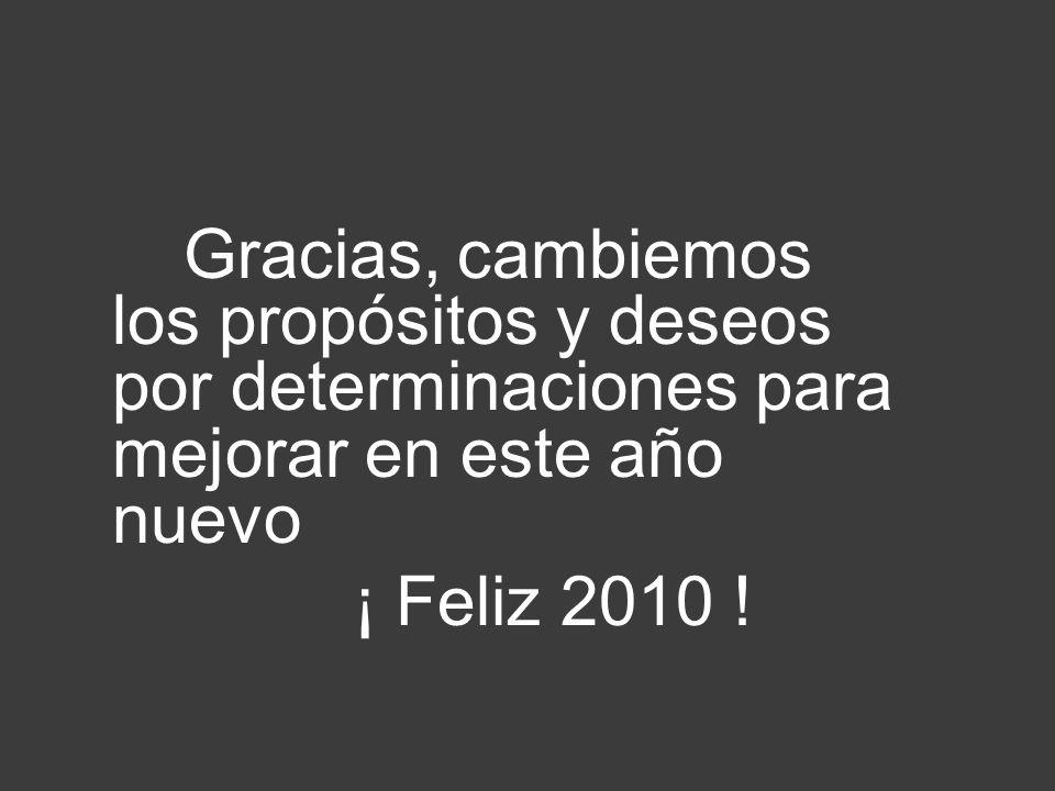 Gracias, cambiemos los propósitos y deseos por determinaciones para mejorar en este año nuevo ¡ Feliz 2010 !