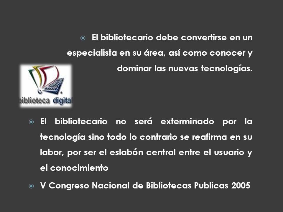 El bibliotecario debe convertirse en un especialista en su área, así como conocer y dominar las nuevas tecnologías. El bibliotecario no será extermina