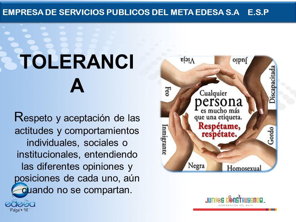 Page 16 EMPRESA DE SERVICIOS PUBLICOS DEL META EDESA S.A E.S.P TOLERANCI A R espeto y aceptación de las actitudes y comportamientos individuales, soci