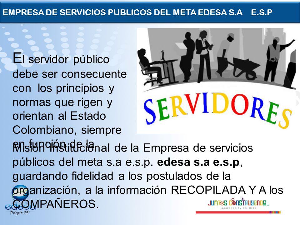 Page 25 EMPRESA DE SERVICIOS PUBLICOS DEL META EDESA S.A E.S.P E l servidor público debe ser consecuente con los principios y normas que rigen y orien
