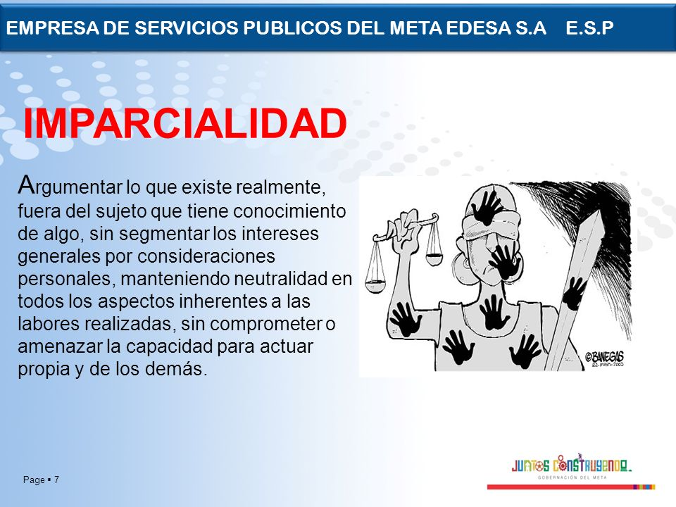 Page 7 EMPRESA DE SERVICIOS PUBLICOS DEL META EDESA S.A E.S.P IMPARCIALIDAD A rgumentar lo que existe realmente, fuera del sujeto que tiene conocimien