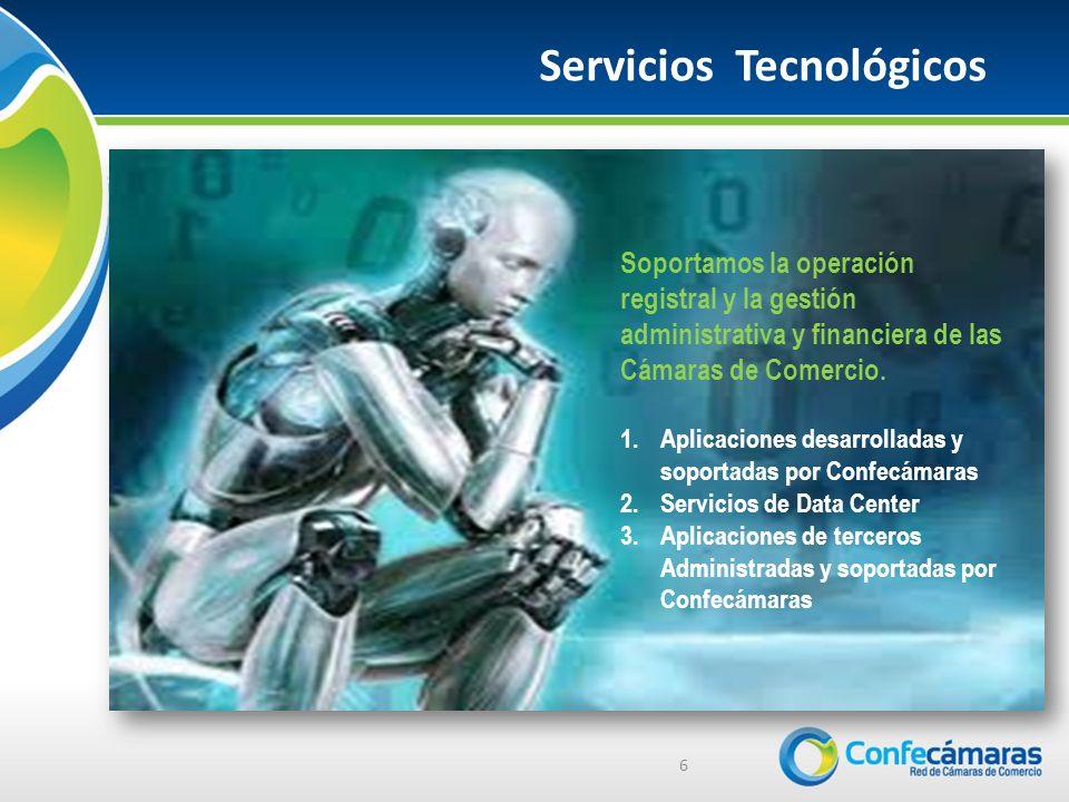 Servicios Tecnológicos 6 Soportamos la operación registral y la gestión administrativa y financiera de las Cámaras de Comercio.
