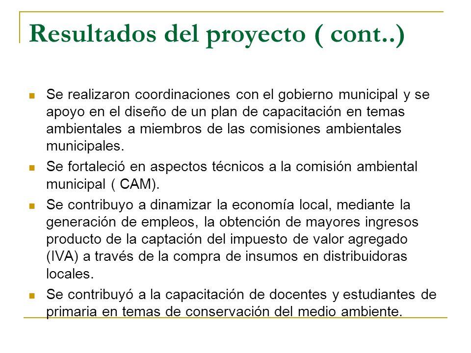Resultados del proyecto ( cont..) Se realizaron coordinaciones con el gobierno municipal y se apoyo en el diseño de un plan de capacitación en temas ambientales a miembros de las comisiones ambientales municipales.