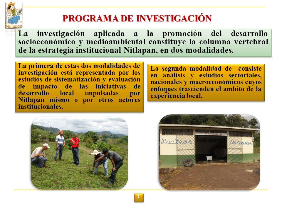 PROGRAMA DE INVESTIGACIÓN La investigación aplicada a la promoción del desarrollo socioeconómico y medioambiental constituye la columna vertebral de la estrategia institucional Nitlapan, en dos modalidades.