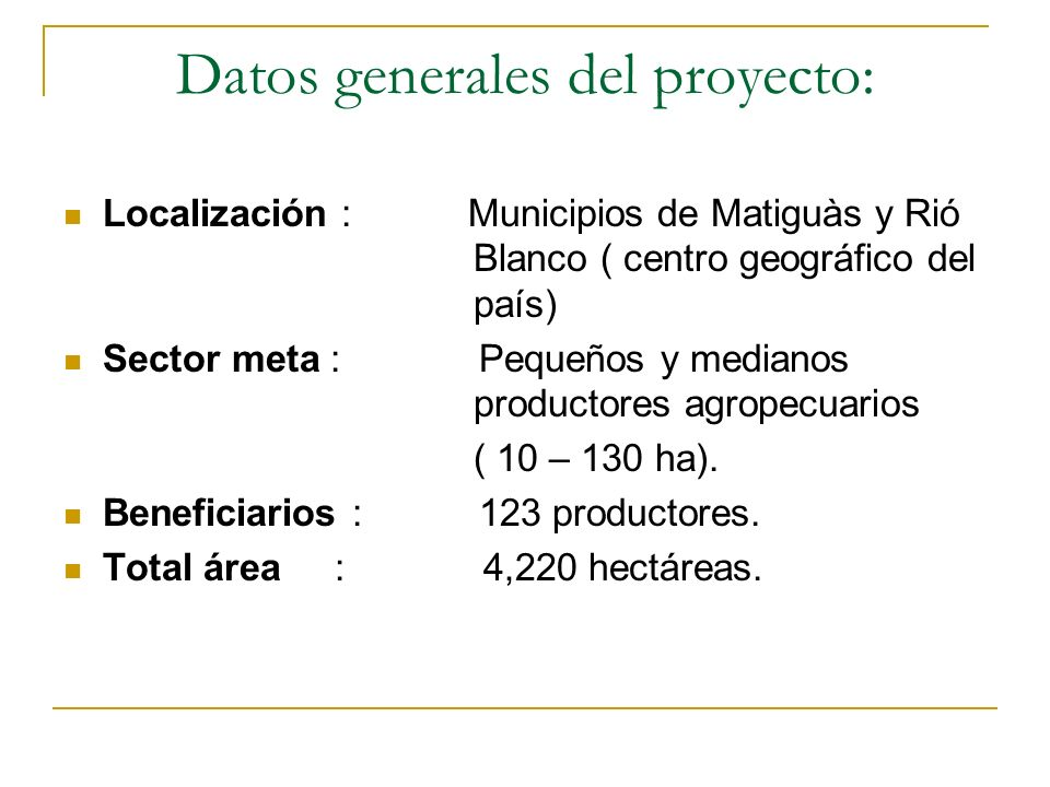 Datos generales del proyecto: Localización : Municipios de Matiguàs y Rió Blanco ( centro geográfico del país) Sector meta : Pequeños y medianos productores agropecuarios ( 10 – 130 ha).