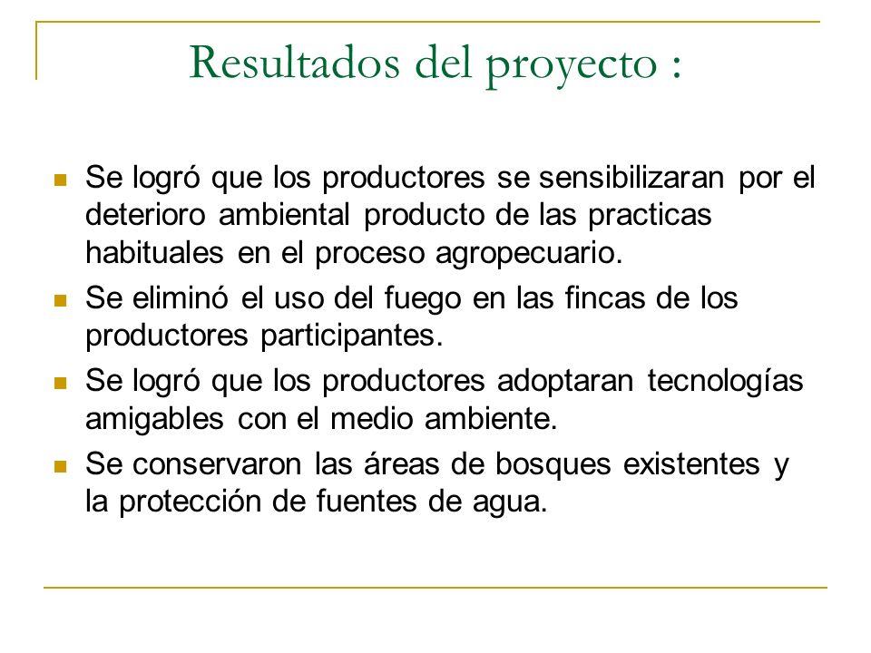 Resultados del proyecto : Se logró que los productores se sensibilizaran por el deterioro ambiental producto de las practicas habituales en el proceso agropecuario.