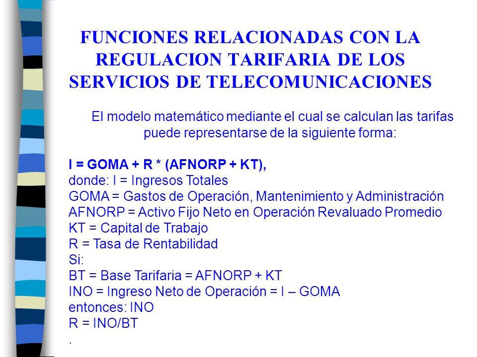 FUNCIONES RELACIONADAS CON LA REGULACION TARIFARIA DE LOS SERVICIOS DE TELECOMUNICACIONES El modelo matemático mediante el cual se calculan las tarifas puede representarse de la siguiente forma: I = GOMA + R * (AFNORP + KT), donde: I = Ingresos Totales GOMA = Gastos de Operación, Mantenimiento y Administración AFNORP = Activo Fijo Neto en Operación Revaluado Promedio KT = Capital de Trabajo R = Tasa de Rentabilidad Si: BT = Base Tarifaria = AFNORP + KT INO = Ingreso Neto de Operación = I – GOMA entonces: INO R = INO/BT.