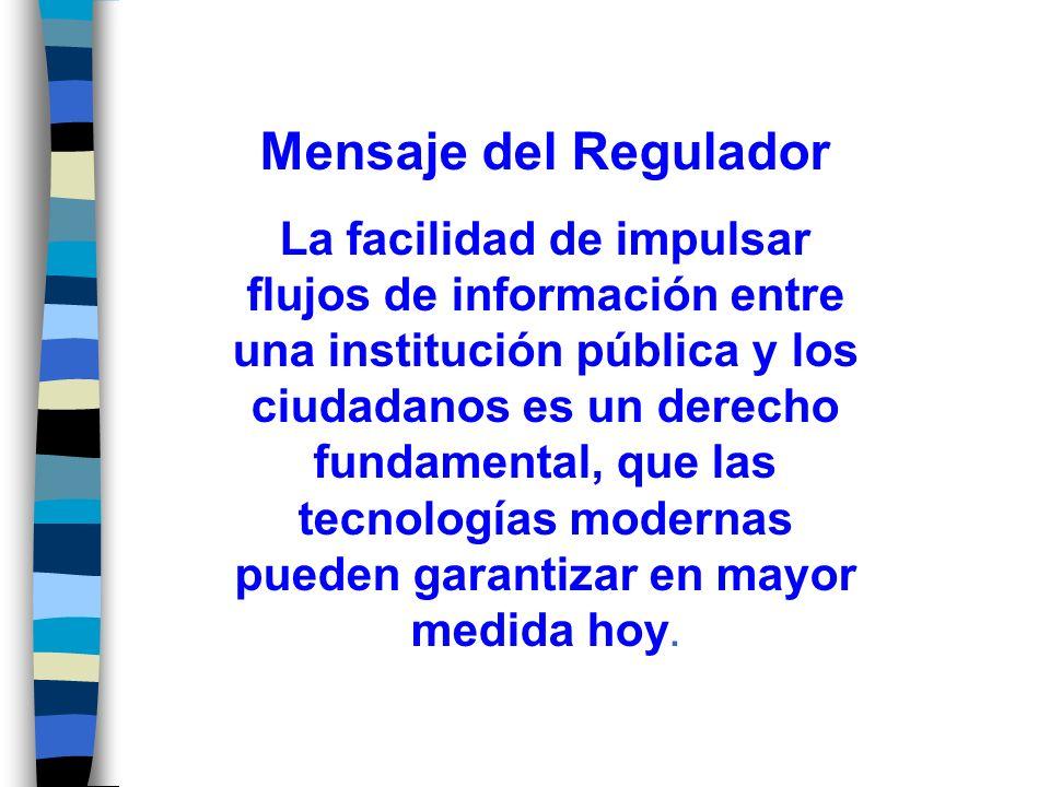 Mensaje del Regulador La facilidad de impulsar flujos de información entre una institución pública y los ciudadanos es un derecho fundamental, que las tecnologías modernas pueden garantizar en mayor medida hoy.