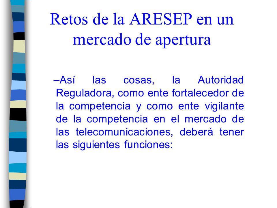 Retos de la ARESEP en un mercado de apertura –Así las cosas, la Autoridad Reguladora, como ente fortalecedor de la competencia y como ente vigilante de la competencia en el mercado de las telecomunicaciones, deberá tener las siguientes funciones: