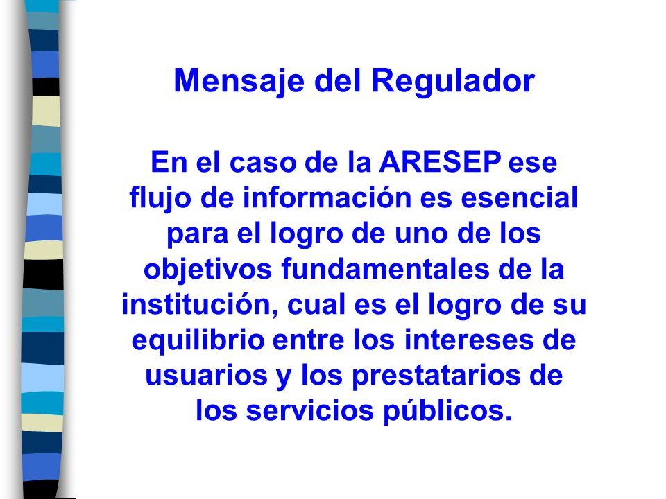 Mensaje del Regulador En el caso de la ARESEP ese flujo de información es esencial para el logro de uno de los objetivos fundamentales de la institución, cual es el logro de su equilibrio entre los intereses de usuarios y los prestatarios de los servicios públicos.