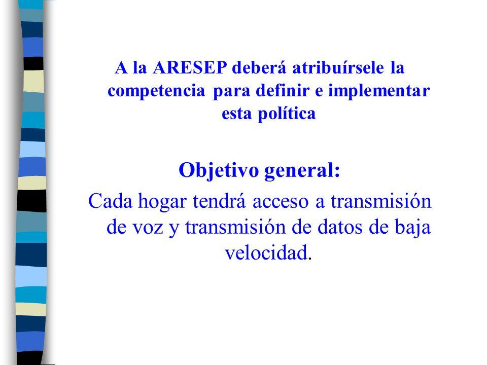 A la ARESEP deberá atribuírsele la competencia para definir e implementar esta política Objetivo general: Cada hogar tendrá acceso a transmisión de voz y transmisión de datos de baja velocidad.
