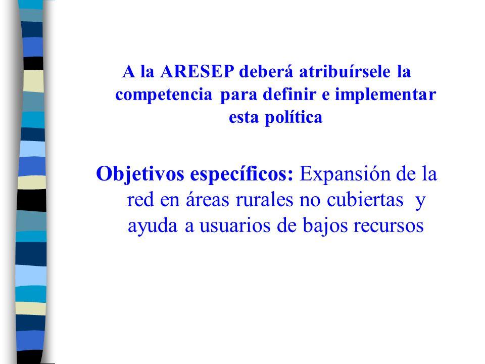 A la ARESEP deberá atribuírsele la competencia para definir e implementar esta política Objetivos específicos: Expansión de la red en áreas rurales no cubiertas y ayuda a usuarios de bajos recursos