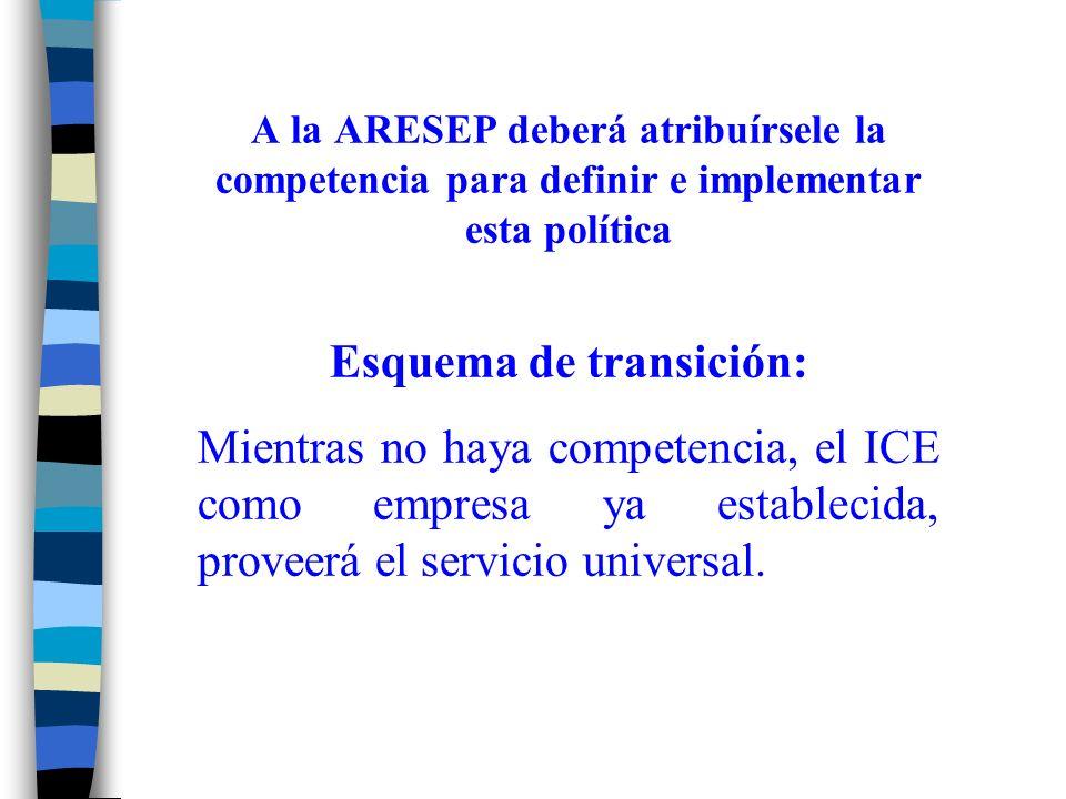 A la ARESEP deberá atribuírsele la competencia para definir e implementar esta política Esquema de transición: Mientras no haya competencia, el ICE como empresa ya establecida, proveerá el servicio universal.