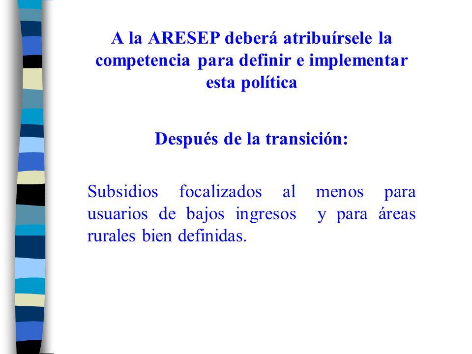 A la ARESEP deberá atribuírsele la competencia para definir e implementar esta política Después de la transición: Subsidios focalizados al menos para usuarios de bajos ingresos y para áreas rurales bien definidas.