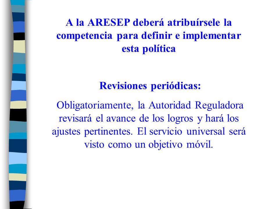 A la ARESEP deberá atribuírsele la competencia para definir e implementar esta política Revisiones periódicas: Obligatoriamente, la Autoridad Reguladora revisará el avance de los logros y hará los ajustes pertinentes.