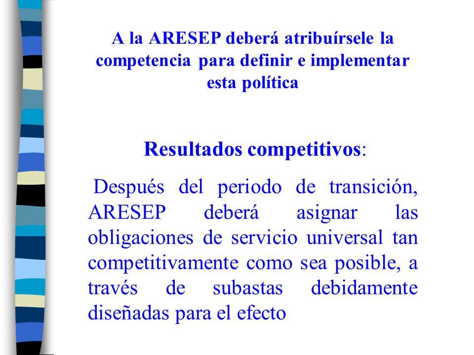 A la ARESEP deberá atribuírsele la competencia para definir e implementar esta política Resultados competitivos: Después del periodo de transición, ARESEP deberá asignar las obligaciones de servicio universal tan competitivamente como sea posible, a través de subastas debidamente diseñadas para el efecto
