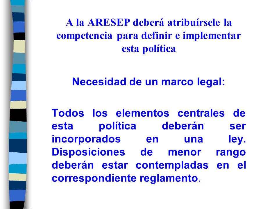 A la ARESEP deberá atribuírsele la competencia para definir e implementar esta política Necesidad de un marco legal: Todos los elementos centrales de esta política deberán ser incorporados en una ley.