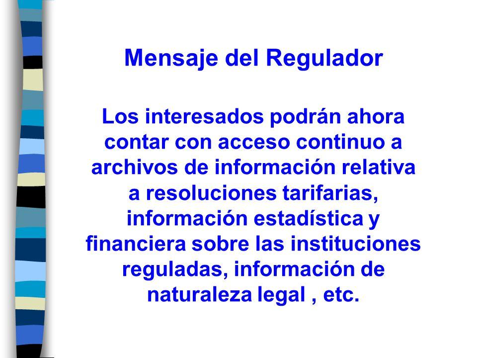 Mensaje del Regulador Los interesados podrán ahora contar con acceso continuo a archivos de información relativa a resoluciones tarifarias, información estadística y financiera sobre las instituciones reguladas, información de naturaleza legal, etc.