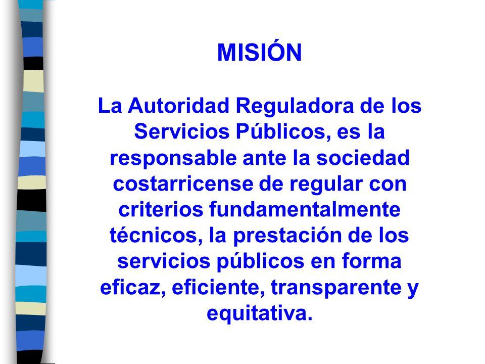 MISIÓN La Autoridad Reguladora de los Servicios Públicos, es la responsable ante la sociedad costarricense de regular con criterios fundamentalmente técnicos, la prestación de los servicios públicos en forma eficaz, eficiente, transparente y equitativa.
