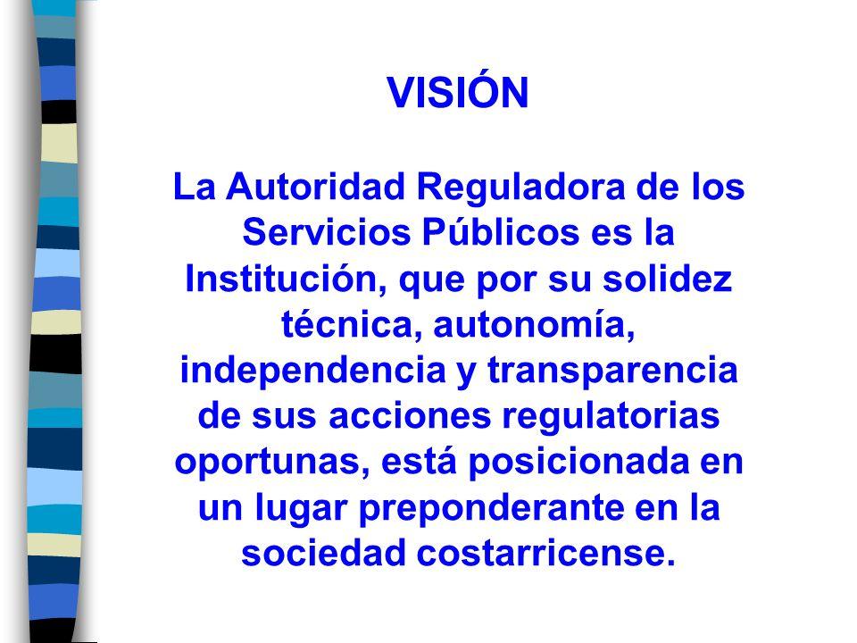 VISIÓN La Autoridad Reguladora de los Servicios Públicos es la Institución, que por su solidez técnica, autonomía, independencia y transparencia de sus acciones regulatorias oportunas, está posicionada en un lugar preponderante en la sociedad costarricense.