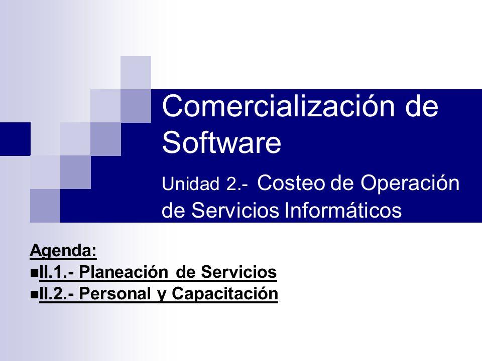 Comercialización de Software Unidad 2.- Costeo de Operación de Servicios Informáticos Agenda: II.1.- Planeación de Servicios II.2.- Personal y Capacit