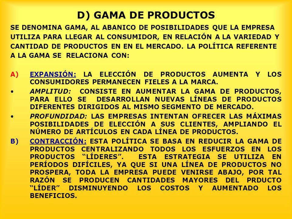 D) GAMA DE PRODUCTOS SE DENOMINA GAMA, AL ABANICO DE POSIBILIDADES QUE LA EMPRESA UTILIZA PARA LLEGAR AL CONSUMIDOR, EN RELACIÓN A LA VARIEDAD Y CANTIDAD DE PRODUCTOS EN EN EL MERCADO.