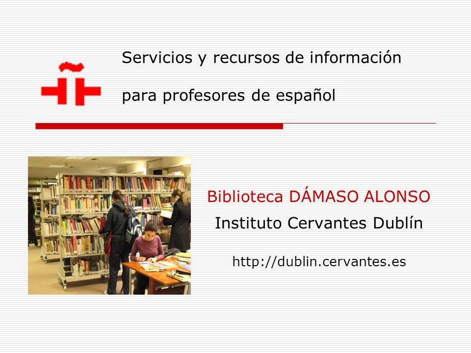 Servicios y recursos de información para profesores de español Biblioteca DÁMASO ALONSO Instituto Cervantes Dublín http://dublin.cervantes.es