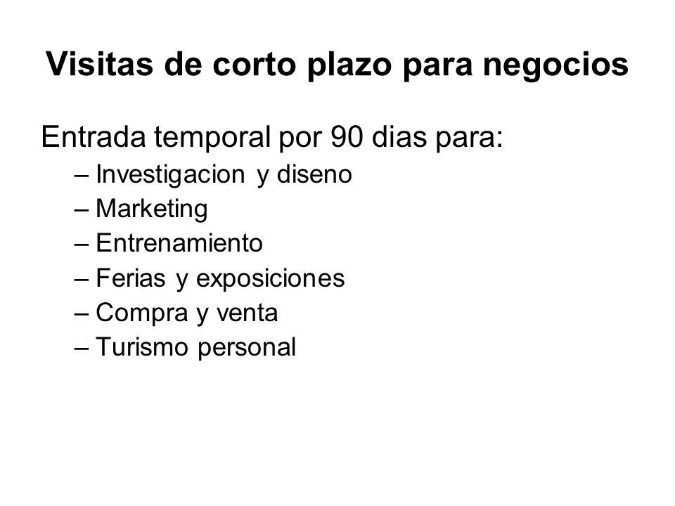 Visitas de corto plazo para negocios Entrada temporal por 90 dias para: –Investigacion y diseno –Marketing –Entrenamiento –Ferias y exposiciones –Comp
