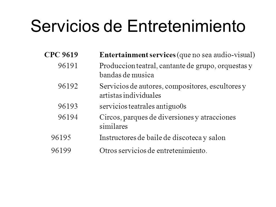 Servicios de Entretenimiento CPC 9619Entertainment services (que no sea audio-visual) 96191Produccion teatral, cantante de grupo, orquestas y bandas de musica 96192Servicios de autores, compositores, escultores y artistas individuales 96193servicios teatrales antiguo0s 96194Circos, parques de diversiones y atracciones similares 96195 Instructores de baile de discoteca y salon 96199Otros servicios de entretenimiento.