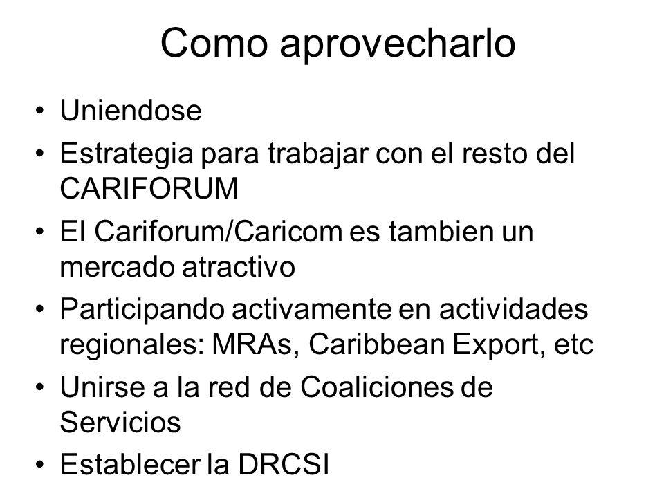 Como aprovecharlo Uniendose Estrategia para trabajar con el resto del CARIFORUM El Cariforum/Caricom es tambien un mercado atractivo Participando activamente en actividades regionales: MRAs, Caribbean Export, etc Unirse a la red de Coaliciones de Servicios Establecer la DRCSI