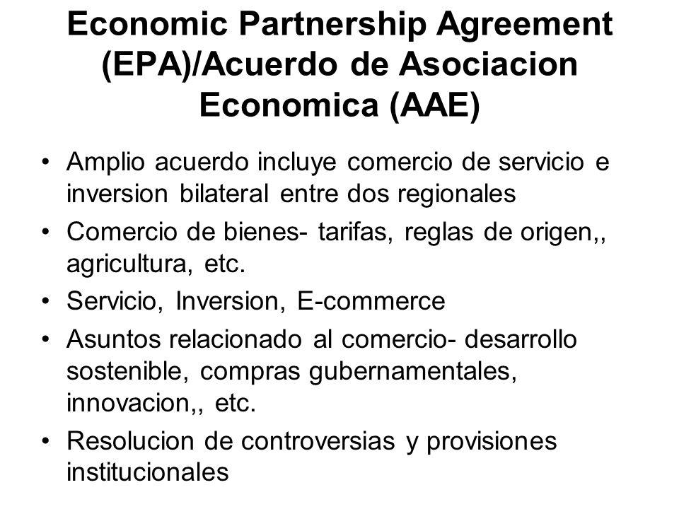 Economic Partnership Agreement (EPA)/Acuerdo de Asociacion Economica (AAE) Amplio acuerdo incluye comercio de servicio e inversion bilateral entre dos regionales Comercio de bienes- tarifas, reglas de origen,, agricultura, etc.