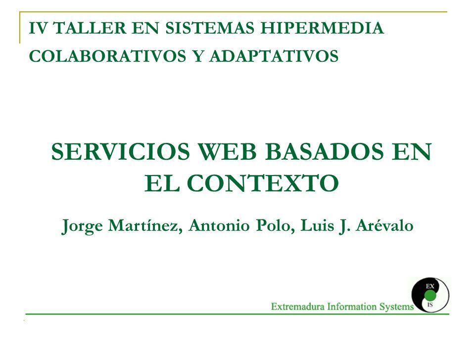 IV TALLER EN SISTEMAS HIPERMEDIA COLABORATIVOS Y ADAPTATIVOS SERVICIOS WEB BASADOS EN EL CONTEXTO Jorge Martínez, Antonio Polo, Luis J.
