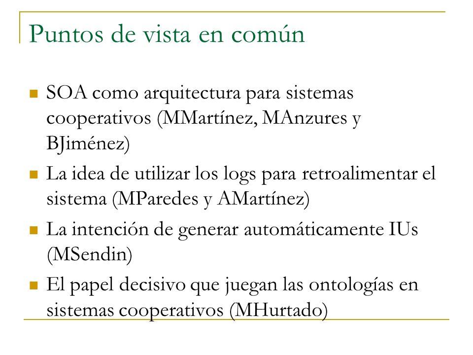 Puntos de vista en común SOA como arquitectura para sistemas cooperativos (MMartínez, MAnzures y BJiménez) La idea de utilizar los logs para retroalimentar el sistema (MParedes y AMartínez) La intención de generar automáticamente IUs (MSendin) El papel decisivo que juegan las ontologías en sistemas cooperativos (MHurtado)