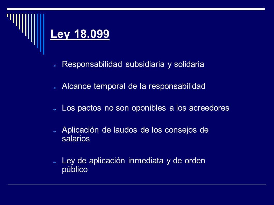 Ley 18.099 Responsabilidad subsidiaria y solidaria Alcance temporal de la responsabilidad Los pactos no son oponibles a los acreedores Aplicación de laudos de los consejos de salarios Ley de aplicación inmediata y de orden público