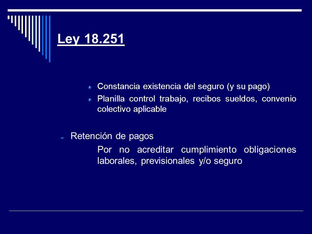 Ley 18.251 Constancia existencia del seguro (y su pago) Planilla control trabajo, recibos sueldos, convenio colectivo aplicable Retención de pagos Por no acreditar cumplimiento obligaciones laborales, previsionales y/o seguro