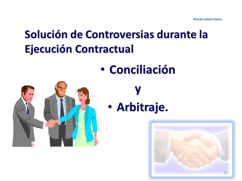 Solución de Controversias durante la Ejecución Contractual Conciliación Conciliacióny Arbitraje. Arbitraje. Ricardo Salazar Chávez 66