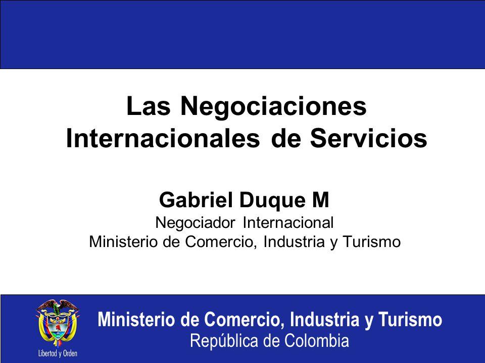 Ministerio de Comercio, Industria y Turismo República de Colombia Las Negociaciones Internacionales de Servicios Gabriel Duque M Negociador Internacional Ministerio de Comercio, Industria y Turismo