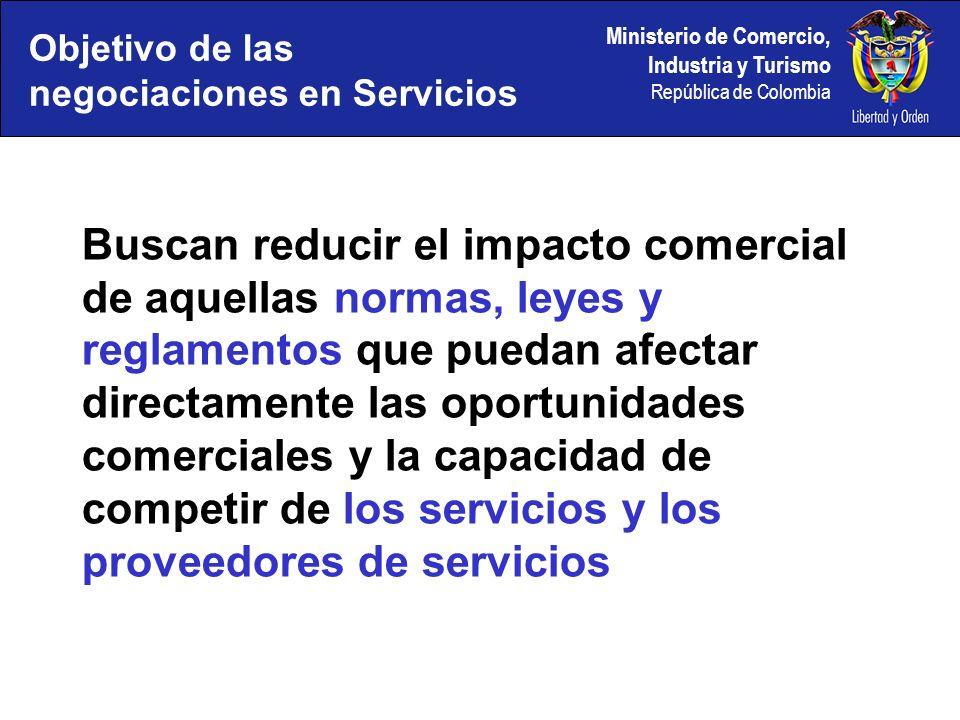 Ministerio de Comercio, Industria y Turismo República de Colombia Objetivo de las negociaciones en Servicios Buscan reducir el impacto comercial de aquellas normas, leyes y reglamentos que puedan afectar directamente las oportunidades comerciales y la capacidad de competir de los servicios y los proveedores de servicios